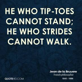 He who tip-toes cannot stand; he who strides cannot walk.