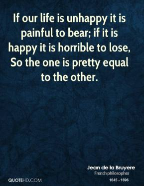Jean de la Bruyere - If our life is unhappy it is painful to bear; if it is happy it is horrible to lose, So the one is pretty equal to the other.