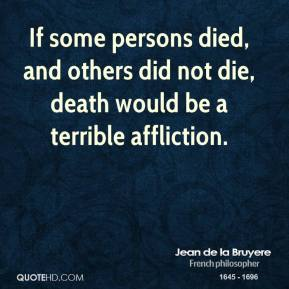 Jean de la Bruyere - If some persons died, and others did not die, death would be a terrible affliction.