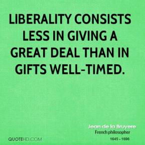 Liberality consists less in giving a great deal than in gifts well-timed.