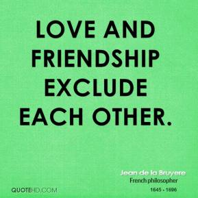 Jean de la Bruyere - Love and friendship exclude each other.