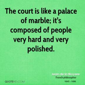 Jean de la Bruyere - The court is like a palace of marble; it's composed of people very hard and very polished.