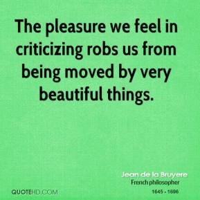 The pleasure we feel in criticizing robs us from being moved by very beautiful things.