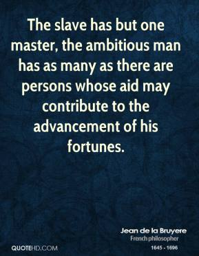 Jean de la Bruyere - The slave has but one master, the ambitious man has as many as there are persons whose aid may contribute to the advancement of his fortunes.