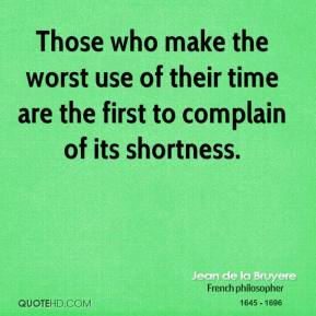 Jean de la Bruyere - Those who make the worst use of their time are the first to complain of its shortness.