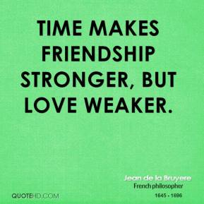 Jean de la Bruyere - Time makes friendship stronger, but love weaker.