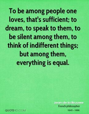 To be among people one loves, that's sufficient; to dream, to speak to them, to be silent among them, to think of indifferent things; but among them, everything is equal.