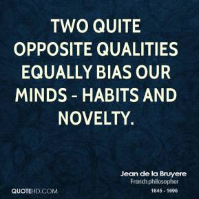 Two quite opposite qualities equally bias our minds - habits and novelty.