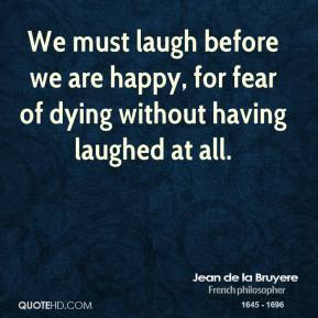 Jean de la Bruyere - We must laugh before we are happy, for fear of dying without having laughed at all.
