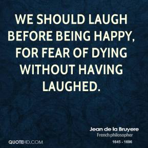 Jean de la Bruyere - We should laugh before being happy, for fear of dying without having laughed.