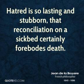 Hatred is so lasting and stubborn, that reconciliation on a sickbed certainly forebodes death.