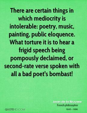 Jean de la Bruyere  - There are certain things in which mediocrity is intolerable: poetry, music, painting, public eloquence. What torture it is to hear a frigid speech being pompously declaimed, or second-rate verse spoken with all a bad poet's bombast!