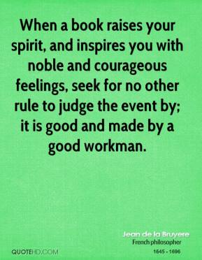 When a book raises your spirit, and inspires you with noble and courageous feelings, seek for no other rule to judge the event by; it is good and made by a good workman.
