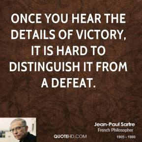 Jean-Paul Sartre - Once you hear the details of victory, it is hard to distinguish it from a defeat.