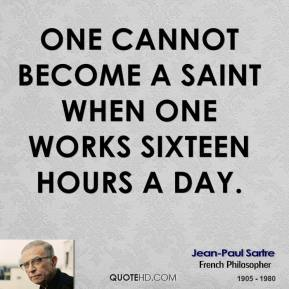 Jean-Paul Sartre - One cannot become a saint when one works sixteen hours a day.