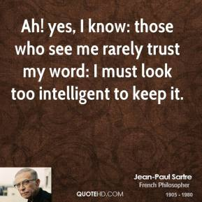 Jean-Paul Sartre - Ah! yes, I know: those who see me rarely trust my word: I must look too intelligent to keep it.