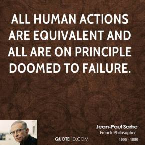 Jean-Paul Sartre - All human actions are equivalent and all are on principle doomed to failure.