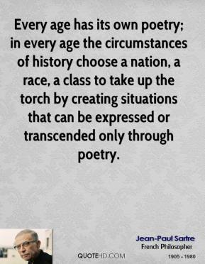 Jean-Paul Sartre - Every age has its own poetry; in every age the circumstances of history choose a nation, a race, a class to take up the torch by creating situations that can be expressed or transcended only through poetry.
