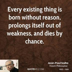 Jean-Paul Sartre - Every existing thing is born without reason, prolongs itself out of weakness, and dies by chance.