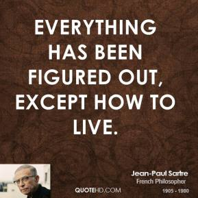 Jean-Paul Sartre - Everything has been figured out, except how to live.