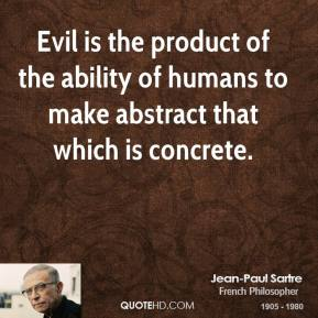 Jean-Paul Sartre - Evil is the product of the ability of humans to make abstract that which is concrete.