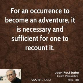 Jean-Paul Sartre - For an occurrence to become an adventure, it is necessary and sufficient for one to recount it.