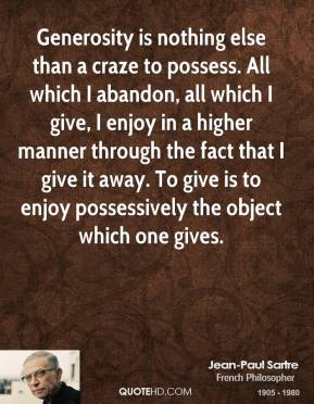 Jean-Paul Sartre - Generosity is nothing else than a craze to possess. All which I abandon, all which I give, I enjoy in a higher manner through the fact that I give it away. To give is to enjoy possessively the object which one gives.