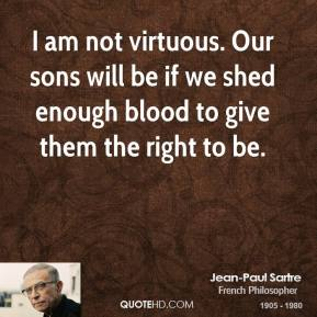 Jean-Paul Sartre - I am not virtuous. Our sons will be if we shed enough blood to give them the right to be.