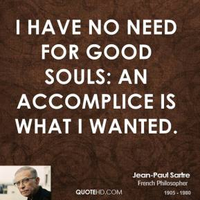 Jean-Paul Sartre - I have no need for good souls: an accomplice is what I wanted.