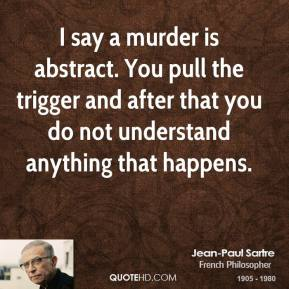 Jean-Paul Sartre - I say a murder is abstract. You pull the trigger and after that you do not understand anything that happens.