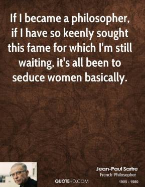 Jean-Paul Sartre - If I became a philosopher, if I have so keenly sought this fame for which I'm still waiting, it's all been to seduce women basically.