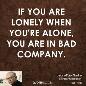 Jean-Paul Sartre - If you are lonely when you're alone, you are in bad company.