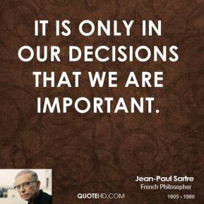 Jean-Paul Sartre - It is only in our decisions that we are important.