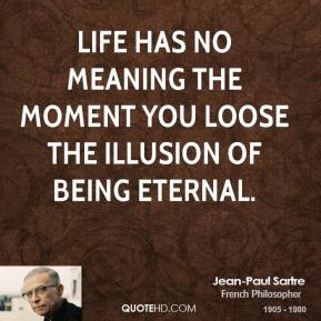 Jean-Paul Sartre - Life has no meaning the moment you loose the illusion of being eternal.