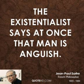 The existentialist says at once that man is anguish.