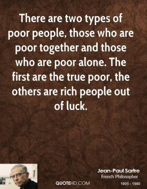 Jean-Paul Sartre - There are two types of poor people, those who are poor together and those who are poor alone. The first are the true poor, the others are rich people out of luck.
