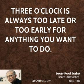 Three o'clock is always too late or too early for anything you want to do.