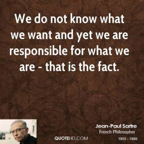 We do not know what we want and yet we are responsible for what we are - that is the fact.