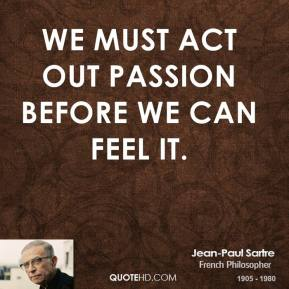 We must act out passion before we can feel it.