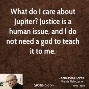 Jean-Paul Sartre - What do I care about Jupiter? Justice is a human issue, and I do not need a god to teach it to me.