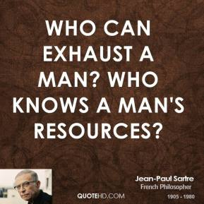 Who can exhaust a man? Who knows a man's resources?