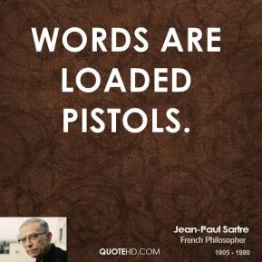 Jean-Paul Sartre - Words are loaded pistols.