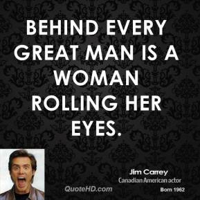 Jim Carrey - Behind every great man is a woman rolling her eyes.