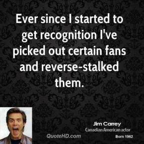 Jim Carrey - Ever since I started to get recognition I've picked out certain fans and reverse-stalked them.