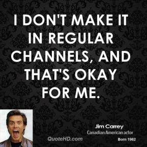 Jim Carrey - I don't make it in regular channels, and that's okay for me.