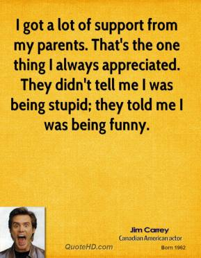 Jim Carrey - I got a lot of support from my parents. That's the one thing I always appreciated. They didn't tell me I was being stupid; they told me I was being funny.