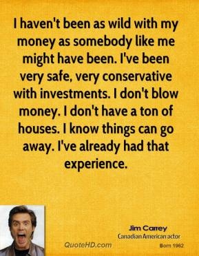 Jim Carrey - I haven't been as wild with my money as somebody like me might have been. I've been very safe, very conservative with investments. I don't blow money. I don't have a ton of houses. I know things can go away. I've already had that experience.