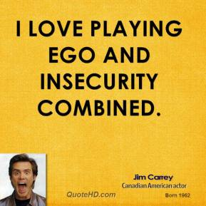 Jim Carrey - I love playing ego and insecurity combined.