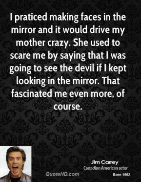 Jim Carrey - I praticed making faces in the mirror and it would drive my mother crazy. She used to scare me by saying that I was going to see the devil if I kept looking in the mirror. That fascinated me even more, of course.