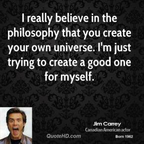 Jim Carrey - I really believe in the philosophy that you create your own universe. I'm just trying to create a good one for myself.